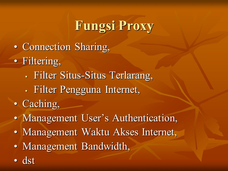 Fungsi Proxy •Connection Sharing, •Filtering, • Filter Situs-Situs Terlarang, • Filter Pengguna Internet, •Caching, •Management User's Authentication,