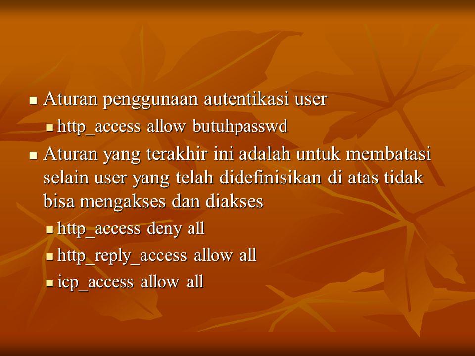  Aturan penggunaan autentikasi user  http_access allow butuhpasswd  Aturan yang terakhir ini adalah untuk membatasi selain user yang telah didefinisikan di atas tidak bisa mengakses dan diakses  http_access deny all  http_reply_access allow all  icp_access allow all