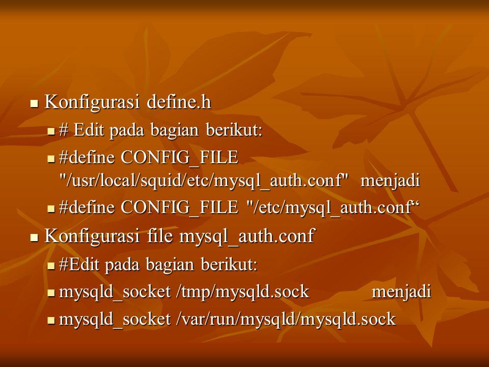  Konfigurasi define.h  # Edit pada bagian berikut:  #define CONFIG_FILE /usr/local/squid/etc/mysql_auth.conf menjadi  #define CONFIG_FILE /etc/mysql_auth.conf  Konfigurasi file mysql_auth.conf  #Edit pada bagian berikut:  mysqld_socket/tmp/mysqld.sockmenjadi  mysqld_socket/var/run/mysqld/mysqld.sock
