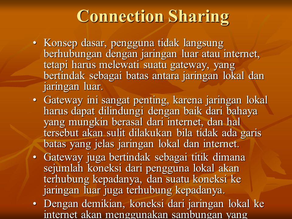 Connection Sharing •Konsep dasar, pengguna tidak langsung berhubungan dengan jaringan luar atau internet, tetapi harus melewati suatu gateway, yang bertindak sebagai batas antara jaringan lokal dan jaringan luar.