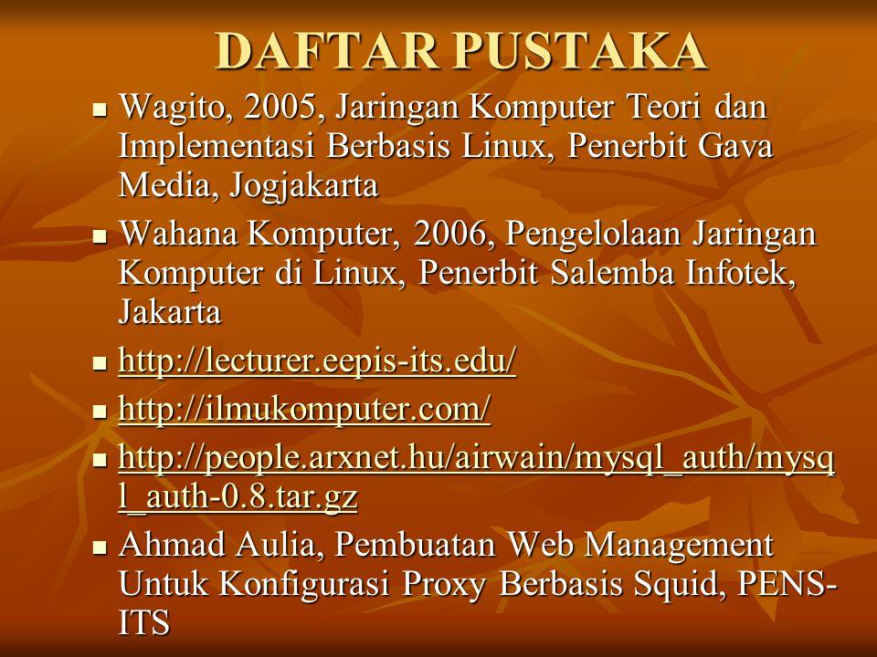 DAFTAR PUSTAKA  Wagito, 2005, Jaringan Komputer Teori dan Implementasi Berbasis Linux, Penerbit Gava Media, Jogjakarta  Wahana Komputer, 2006, Pengelolaan Jaringan Komputer di Linux, Penerbit Salemba Infotek, Jakarta  http://lecturer.eepis-its.edu/ http://lecturer.eepis-its.edu/  http://ilmukomputer.com/ http://ilmukomputer.com/  http://people.arxnet.hu/airwain/mysql_auth/mysq l_auth-0.8.tar.gz http://people.arxnet.hu/airwain/mysql_auth/mysq l_auth-0.8.tar.gz http://people.arxnet.hu/airwain/mysql_auth/mysq l_auth-0.8.tar.gz  Ahmad Aulia, Pembuatan Web Management Untuk Konfigurasi Proxy Berbasis Squid, PENS- ITS  Dian Ardiyansyah, Teknologi Jaringan Komputer, http://ilmukomputer.com/ http://ilmukomputer.com/  http://www.debian-administration.org/ http://www.debian-administration.org/