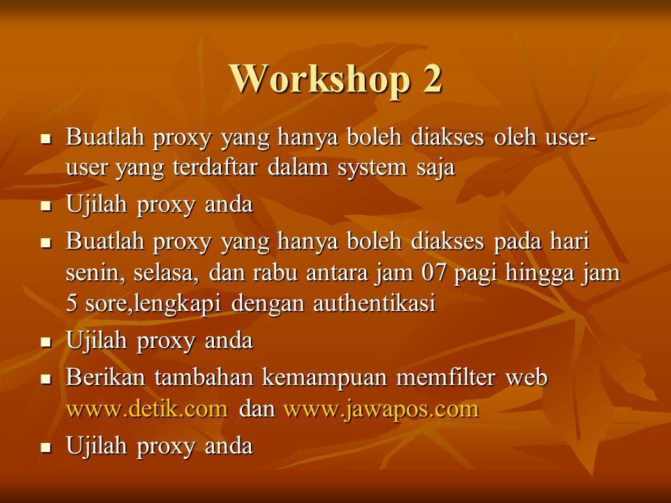 Workshop 2  Buatlah proxy yang hanya boleh diakses oleh user- user yang terdaftar dalam system saja  Ujilah proxy anda  Buatlah proxy yang hanya boleh diakses pada hari senin, selasa, dan rabu antara jam 07 pagi hingga jam 5 sore,lengkapi dengan authentikasi  Ujilah proxy anda  Berikan tambahan kemampuan memfilter web www.detik.com dan www.jawapos.com  Ujilah proxy anda