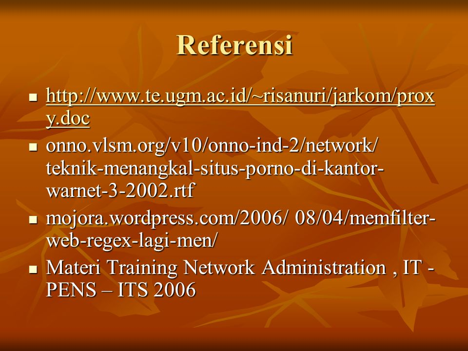 Referensi  http://www.te.ugm.ac.id/~risanuri/jarkom/prox y.doc http://www.te.ugm.ac.id/~risanuri/jarkom/prox y.doc http://www.te.ugm.ac.id/~risanuri/jarkom/prox y.doc  onno.vlsm.org/v10/onno-ind-2/network/ teknik-menangkal-situs-porno-di-kantor- warnet-3-2002.rtf  mojora.wordpress.com/2006/ 08/04/memfilter- web-regex-lagi-men/  Materi Training Network Administration, IT - PENS – ITS 2006