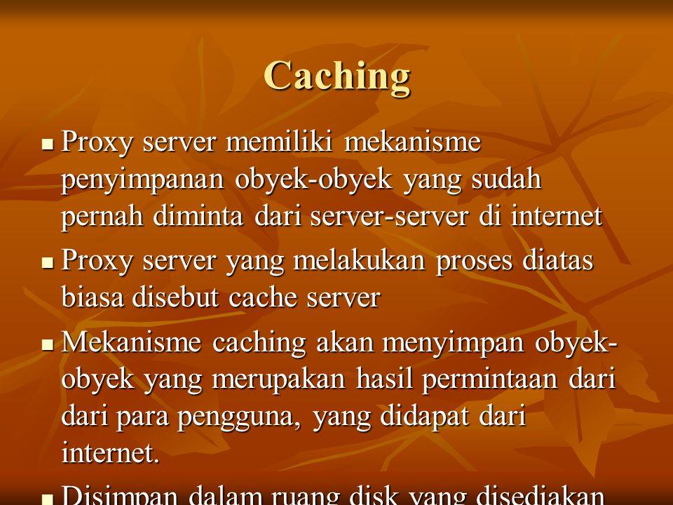 Caching  Proxy server memiliki mekanisme penyimpanan obyek-obyek yang sudah pernah diminta dari server-server di internet  Proxy server yang melakukan proses diatas biasa disebut cache server  Mekanisme caching akan menyimpan obyek- obyek yang merupakan hasil permintaan dari dari para pengguna, yang didapat dari internet.