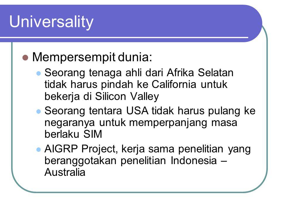 Universality  Mempersempit dunia:  Seorang tenaga ahli dari Afrika Selatan tidak harus pindah ke California untuk bekerja di Silicon Valley  Seorang tentara USA tidak harus pulang ke negaranya untuk memperpanjang masa berlaku SIM  AIGRP Project, kerja sama penelitian yang beranggotakan penelitian Indonesia – Australia