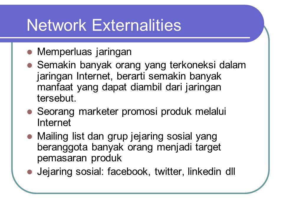 Network Externalities  Memperluas jaringan  Semakin banyak orang yang terkoneksi dalam jaringan Internet, berarti semakin banyak manfaat yang dapat