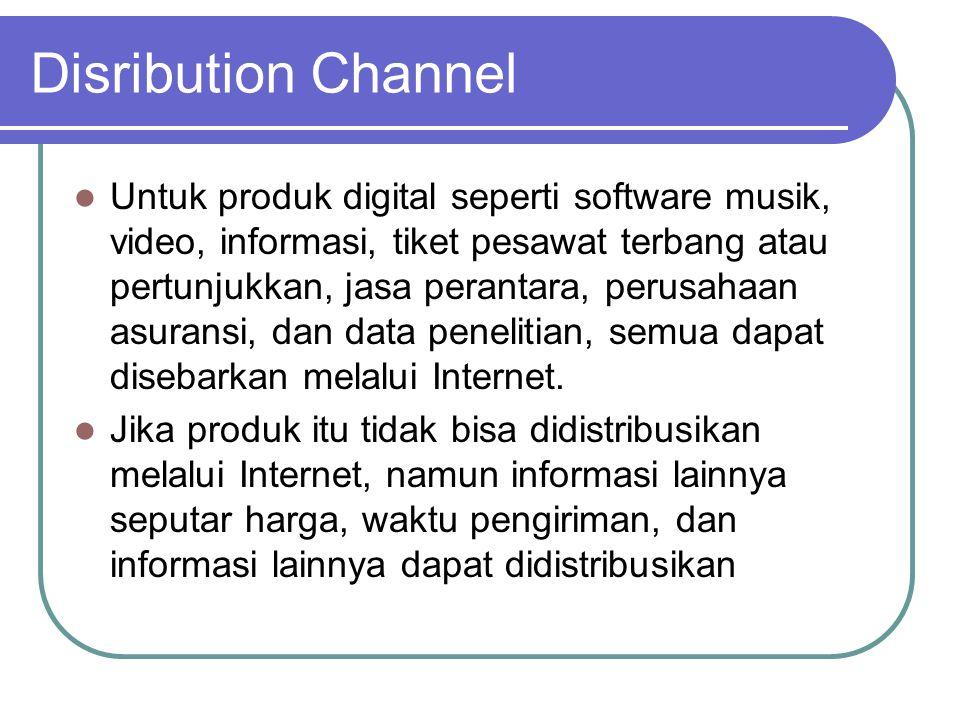Disribution Channel  Untuk produk digital seperti software musik, video, informasi, tiket pesawat terbang atau pertunjukkan, jasa perantara, perusahaan asuransi, dan data penelitian, semua dapat disebarkan melalui Internet.