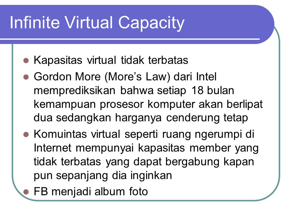 Infinite Virtual Capacity  Kapasitas virtual tidak terbatas  Gordon More (More's Law) dari Intel memprediksikan bahwa setiap 18 bulan kemampuan prosesor komputer akan berlipat dua sedangkan harganya cenderung tetap  Komuintas virtual seperti ruang ngerumpi di Internet mempunyai kapasitas member yang tidak terbatas yang dapat bergabung kapan pun sepanjang dia inginkan  FB menjadi album foto
