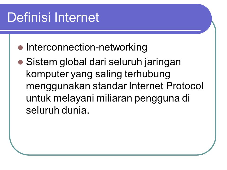 Definisi Internet  Interconnection-networking  Sistem global dari seluruh jaringan komputer yang saling terhubung menggunakan standar Internet Protocol untuk melayani miliaran pengguna di seluruh dunia.