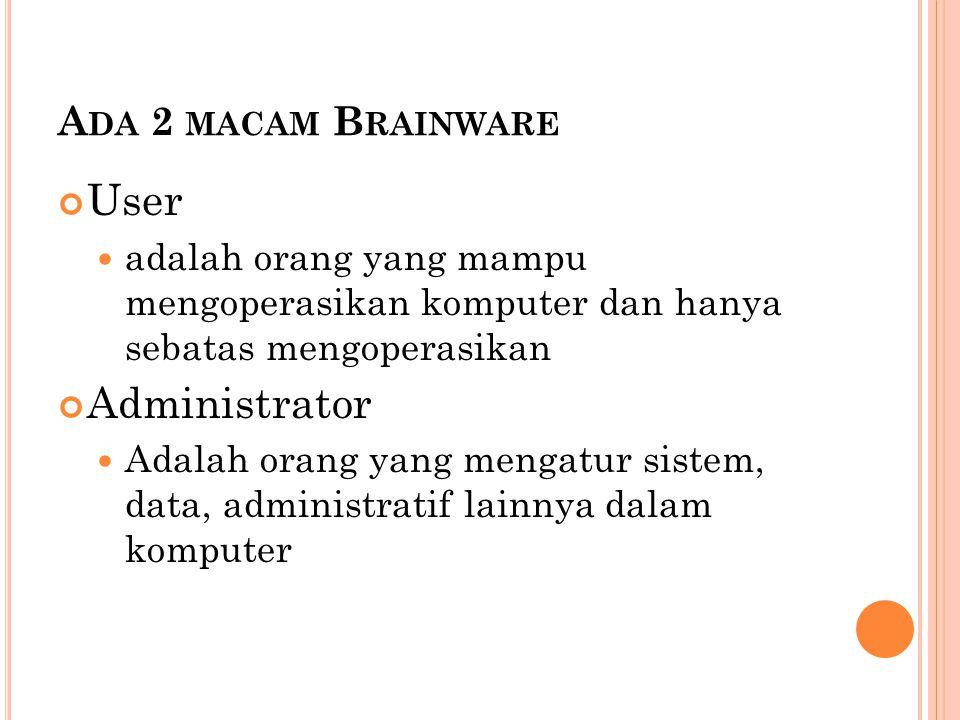 A DA 2 MACAM B RAINWARE User  adalah orang yang mampu mengoperasikan komputer dan hanya sebatas mengoperasikan Administrator  Adalah orang yang meng