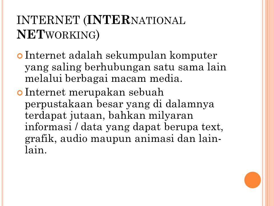 INTERNET ( INTER NATIONAL NET WORKING ) Agar tersambung ke jaringan internet, pengguna harus menggunakan layanan khusus ISP ( Internal Service Provider) Aplikasi internet yang banyak digunakan antara lain surat elektronik ( e-mail ), dan jaringan jagad raya ( world wide web )