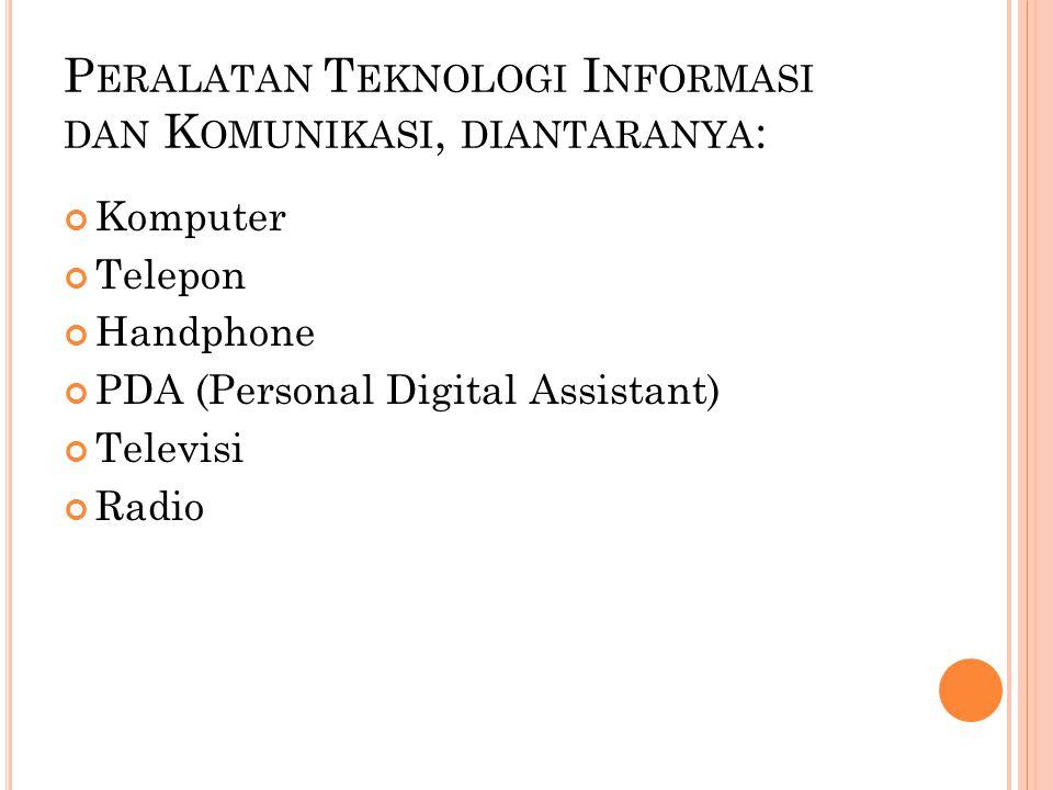 P ERALATAN T EKNOLOGI I NFORMASI DAN K OMUNIKASI, DIANTARANYA : Komputer Telepon Handphone PDA (Personal Digital Assistant) Televisi Radio