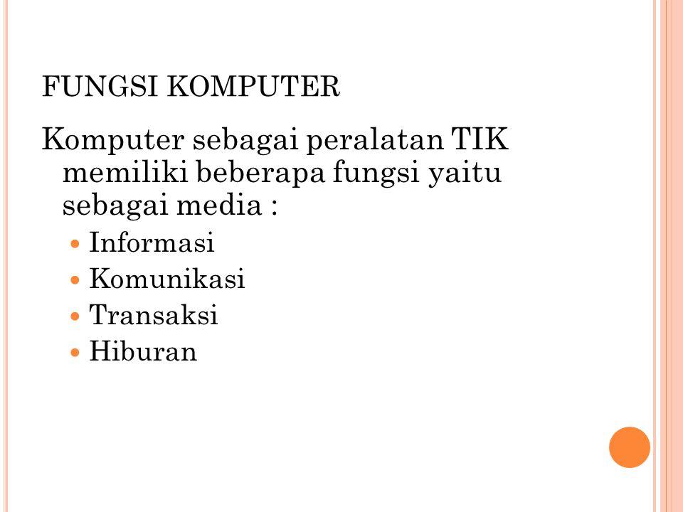 FUNGSI KOMPUTER Komputer sebagai peralatan TIK memiliki beberapa fungsi yaitu sebagai media :  Informasi  Komunikasi  Transaksi  Hiburan