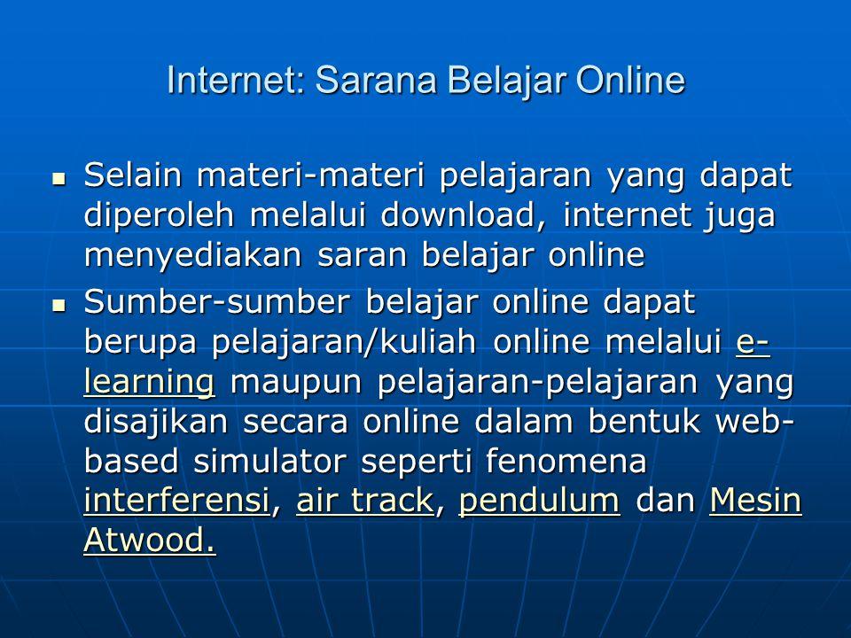 Internet: Sarana Belajar Online  Selain materi-materi pelajaran yang dapat diperoleh melalui download, internet juga menyediakan saran belajar online