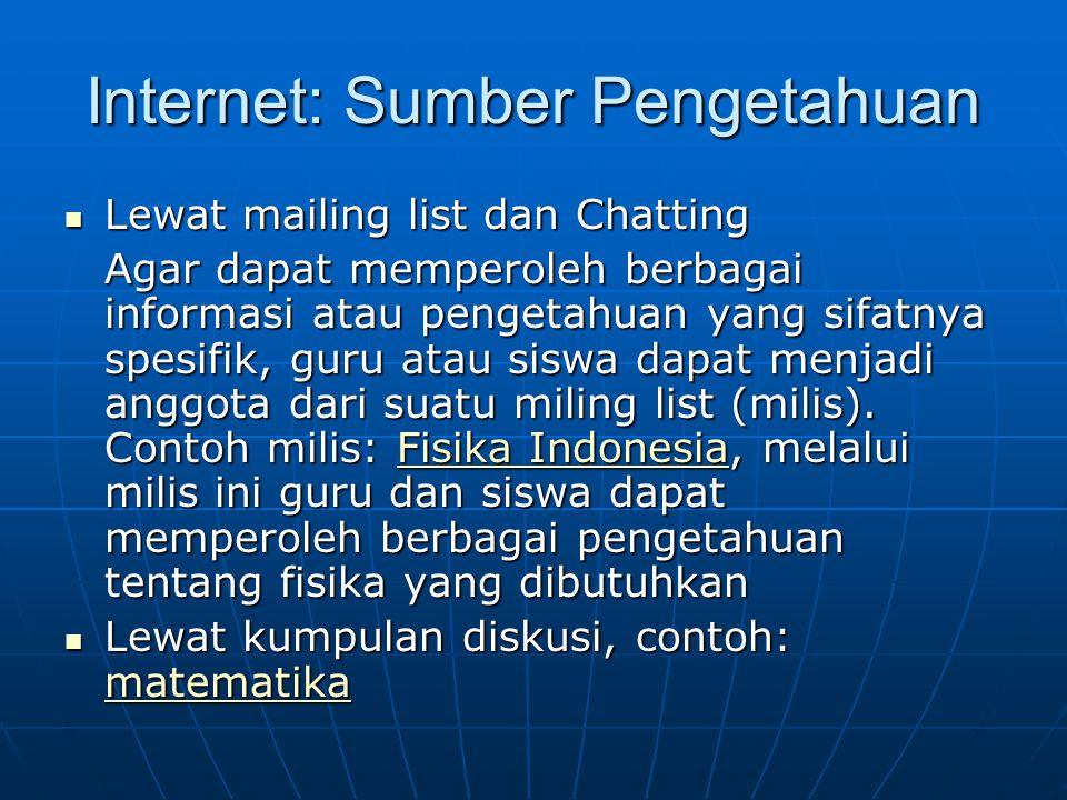 Internet: Sumber Pengetahuan  Lewat mailing list dan Chatting Agar dapat memperoleh berbagai informasi atau pengetahuan yang sifatnya spesifik, guru