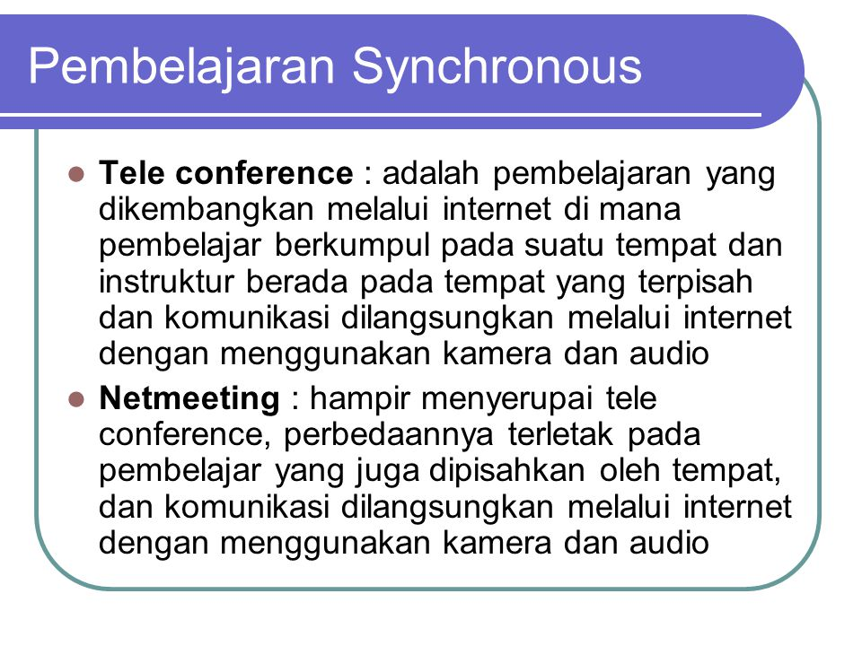 Pembelajaran Synchronous  Tele conference : adalah pembelajaran yang dikembangkan melalui internet di mana pembelajar berkumpul pada suatu tempat dan instruktur berada pada tempat yang terpisah dan komunikasi dilangsungkan melalui internet dengan menggunakan kamera dan audio  Netmeeting : hampir menyerupai tele conference, perbedaannya terletak pada pembelajar yang juga dipisahkan oleh tempat, dan komunikasi dilangsungkan melalui internet dengan menggunakan kamera dan audio