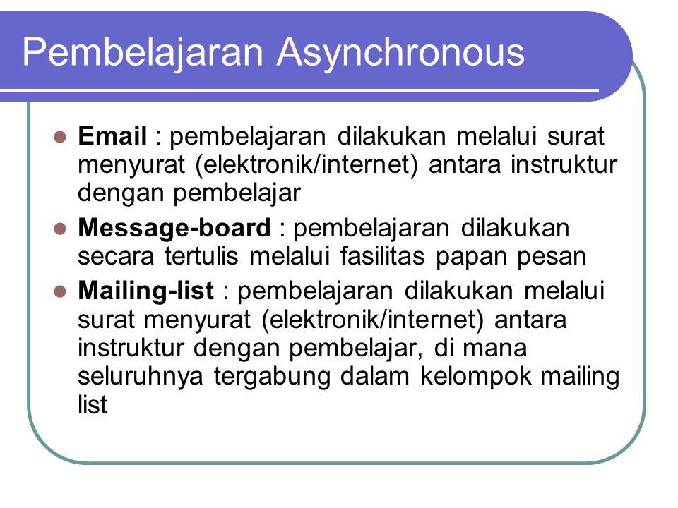  Email : pembelajaran dilakukan melalui surat menyurat (elektronik/internet) antara instruktur dengan pembelajar  Message-board : pembelajaran dilakukan secara tertulis melalui fasilitas papan pesan  Mailing-list : pembelajaran dilakukan melalui surat menyurat (elektronik/internet) antara instruktur dengan pembelajar, di mana seluruhnya tergabung dalam kelompok mailing list Pembelajaran Asynchronous