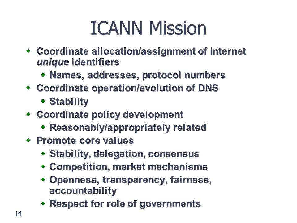 14 ICANN Mission  Coordinate allocation/assignment of Internet unique identifiers  Names, addresses, protocol numbers  Coordinate operation/evoluti