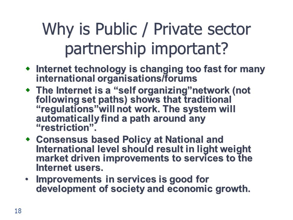 18 Why is Public / Private sector partnership important?  Internet technology is changing too fast for many international organisations/forums  The