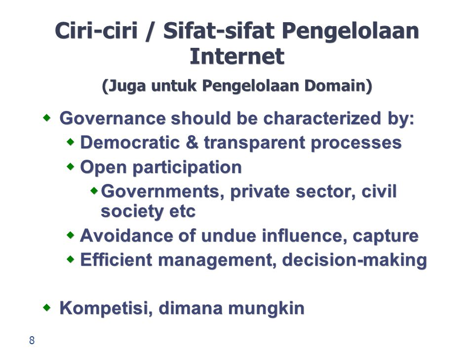 8 Ciri-ciri / Sifat-sifat Pengelolaan Internet (Juga untuk Pengelolaan Domain)  Governance should be characterized by:  Democratic & transparent processes  Open participation  Governments, private sector, civil society etc  Avoidance of undue influence, capture  Efficient management, decision-making  Kompetisi, dimana mungkin  Governance should be characterized by:  Democratic & transparent processes  Open participation  Governments, private sector, civil society etc  Avoidance of undue influence, capture  Efficient management, decision-making  Kompetisi, dimana mungkin