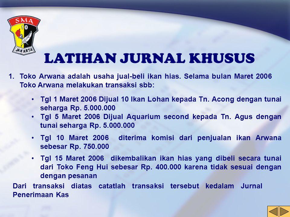 LATIHAN JURNAL KHUSUS 1.Toko Arwana adalah usaha jual-beli ikan hias. Selama bulan Maret 2006 Toko Arwana melakukan transaksi sbb: •Tgl 1 Maret 2006 D