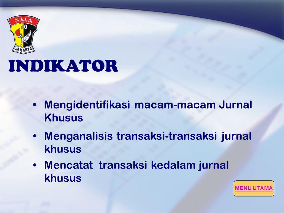 INDIKATOR •Mengidentifikasi macam-macam Jurnal Khusus •Menganalisis transaksi-transaksi jurnal khusus •Mencatat transaksi kedalam jurnal khusus MENU UTAMA