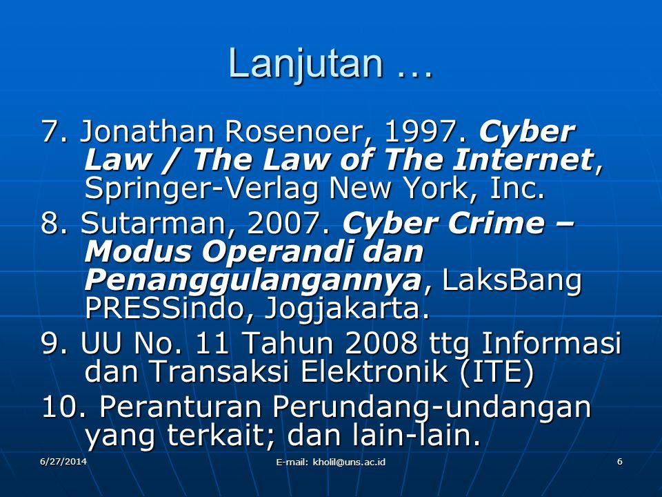 Lanjutan … 7. Jonathan Rosenoer, 1997. Cyber Law / The Law of The Internet, Springer-Verlag New York, Inc. 8. Sutarman, 2007. Cyber Crime – Modus Oper