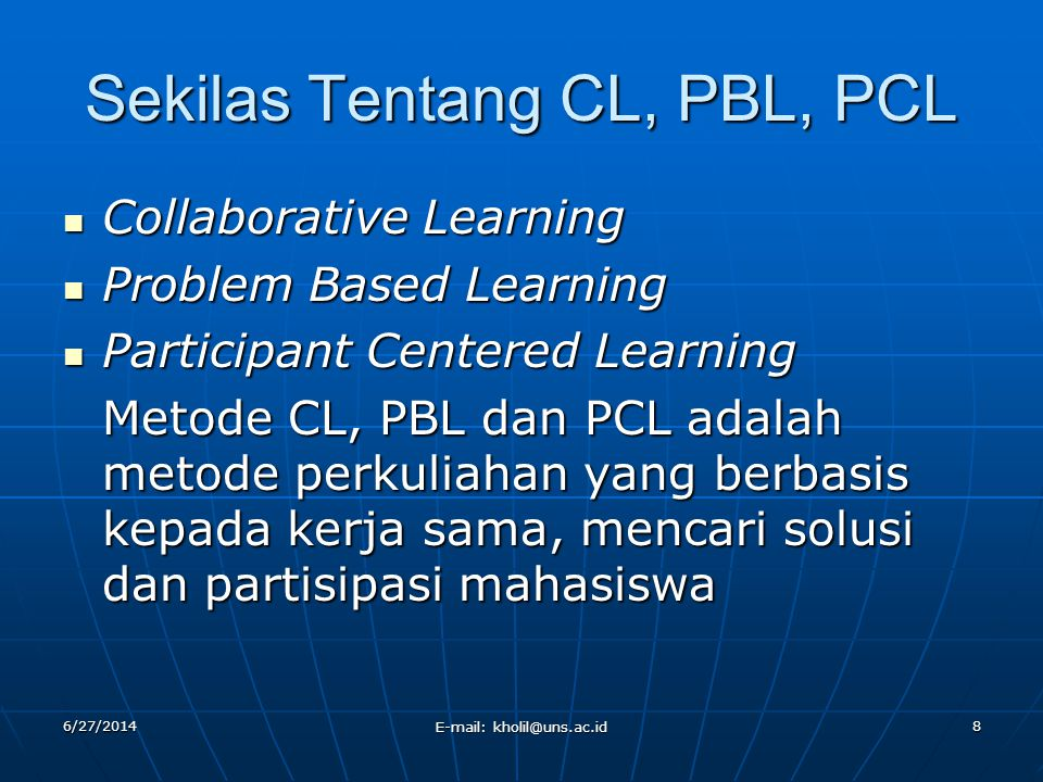 6/27/2014 E-mail: kholil@uns.ac.id 8 Sekilas Tentang CL, PBL, PCL  Collaborative Learning  Problem Based Learning  Participant Centered Learning Me