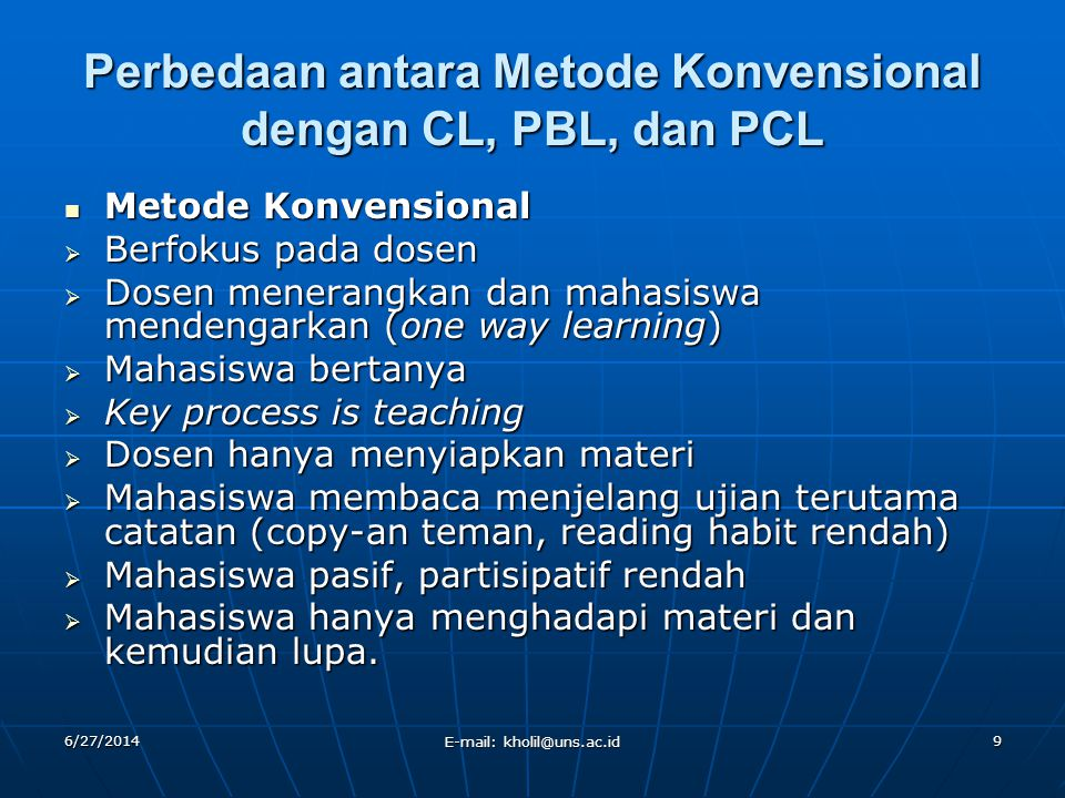 6/27/2014 E-mail: kholil@uns.ac.id 9 Perbedaan antara Metode Konvensional dengan CL, PBL, dan PCL  Metode Konvensional  Berfokus pada dosen  Dosen