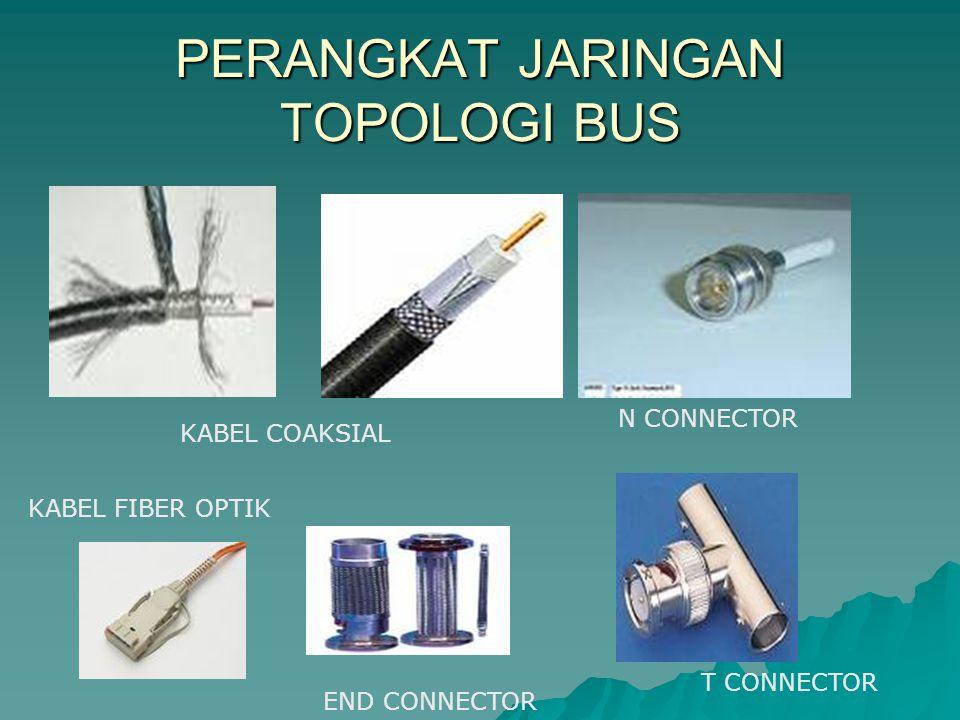 PERANGKAT JARINGAN TOPOLOGI BUS T CONNECTOR N CONNECTOR KABEL COAKSIAL KABEL FIBER OPTIK END CONNECTOR