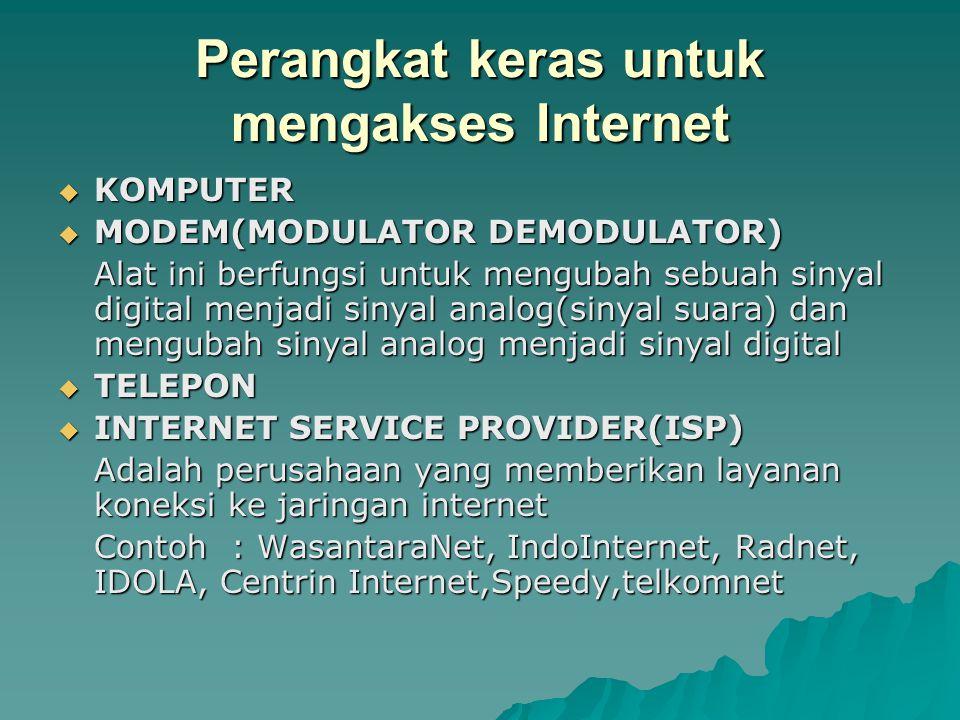 Perangkat keras untuk mengakses Internet  KOMPUTER  MODEM(MODULATOR DEMODULATOR) Alat ini berfungsi untuk mengubah sebuah sinyal digital menjadi sinyal analog(sinyal suara) dan mengubah sinyal analog menjadi sinyal digital  TELEPON  INTERNET SERVICE PROVIDER(ISP) Adalah perusahaan yang memberikan layanan koneksi ke jaringan internet Contoh : WasantaraNet, IndoInternet, Radnet, IDOLA, Centrin Internet,Speedy,telkomnet