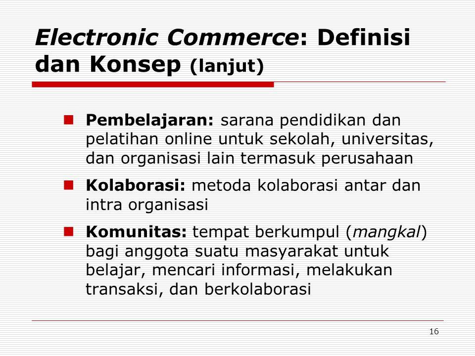 16 Electronic Commerce: Definisi dan Konsep (lanjut)  Pembelajaran: sarana pendidikan dan pelatihan online untuk sekolah, universitas, dan organisasi