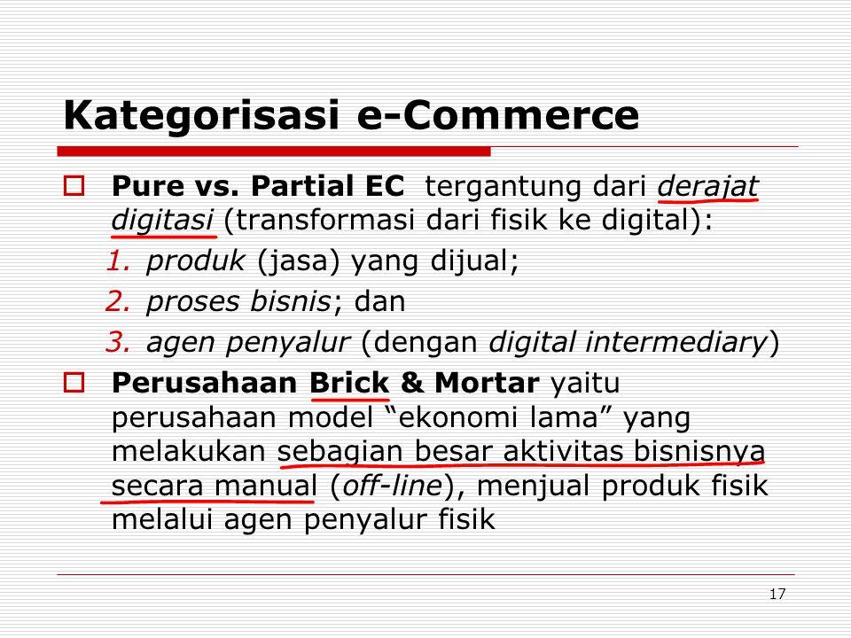 17 Kategorisasi e-Commerce  Pure vs. Partial EC tergantung dari derajat digitasi (transformasi dari fisik ke digital): 1.produk (jasa) yang dijual; 2