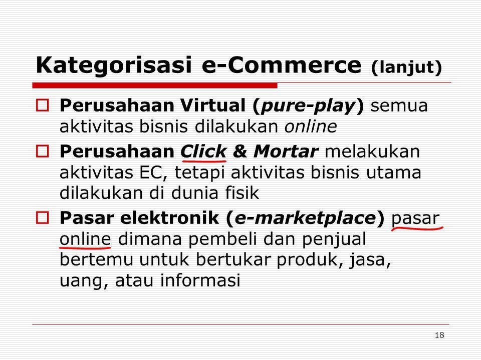 18 Kategorisasi e-Commerce (lanjut)  Perusahaan Virtual (pure-play) semua aktivitas bisnis dilakukan online  Perusahaan Click & Mortar melakukan akt