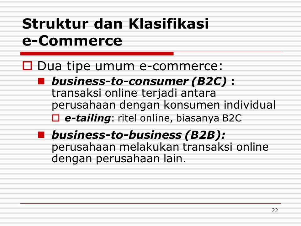 22 Struktur dan Klasifikasi e-Commerce  Dua tipe umum e-commerce:  business-to-consumer (B2C) : transaksi online terjadi antara perusahaan dengan ko