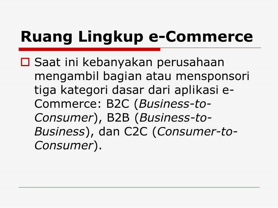 Ruang Lingkup e-Commerce  Saat ini kebanyakan perusahaan mengambil bagian atau mensponsori tiga kategori dasar dari aplikasi e- Commerce: B2C (Busine