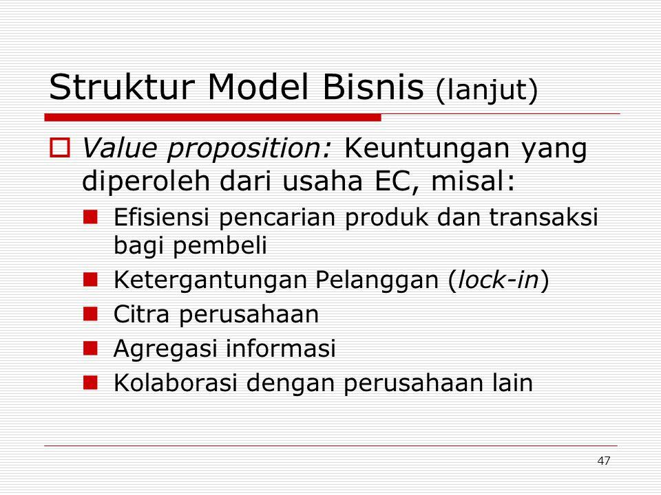 47 Struktur Model Bisnis (lanjut)  Value proposition: Keuntungan yang diperoleh dari usaha EC, misal:  Efisiensi pencarian produk dan transaksi bagi