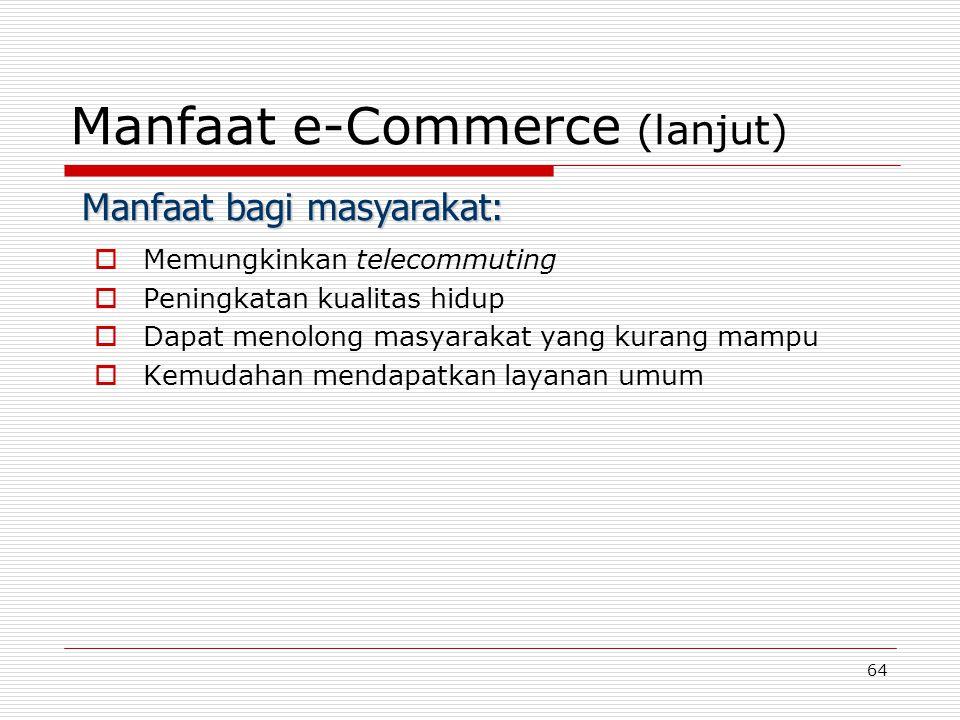 64 Manfaat e-Commerce (lanjut)  Memungkinkan telecommuting  Peningkatan kualitas hidup  Dapat menolong masyarakat yang kurang mampu  Kemudahan men