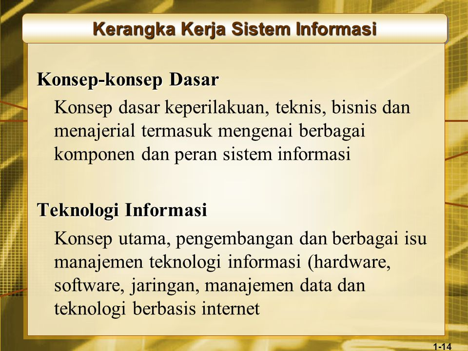 1-14 Kerangka Kerja Sistem Informasi Konsep-konsep Dasar Konsep dasar keperilakuan, teknis, bisnis dan menajerial termasuk mengenai berbagai komponen dan peran sistem informasi Teknologi Informasi Konsep utama, pengembangan dan berbagai isu manajemen teknologi informasi (hardware, software, jaringan, manajemen data dan teknologi berbasis internet