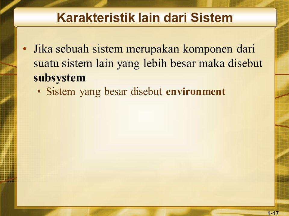 1-17 Karakteristik lain dari Sistem •Jika sebuah sistem merupakan komponen dari suatu sistem lain yang lebih besar maka disebut subsystem •Sistem yang besar disebut environment