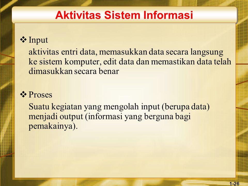 1-26 Aktivitas Sistem Informasi  Input aktivitas entri data, memasukkan data secara langsung ke sistem komputer, edit data dan memastikan data telah dimasukkan secara benar  Proses Suatu kegiatan yang mengolah input (berupa data) menjadi output (informasi yang berguna bagi pemakainya).