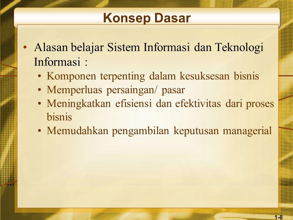 1-8 Konsep Dasar •Alasan belajar Sistem Informasi dan Teknologi Informasi : •Komponen terpenting dalam kesuksesan bisnis •Memperluas persaingan/ pasar •Meningkatkan efisiensi dan efektivitas dari proses bisnis •Memudahkan pengambilan keputusan managerial