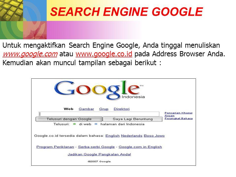 SEARCH ENGINE GOOGLE Untuk mengaktifkan Search Engine Google, Anda tinggal menuliskan www.google.com atau www.google.co.id pada Address Browser Anda.