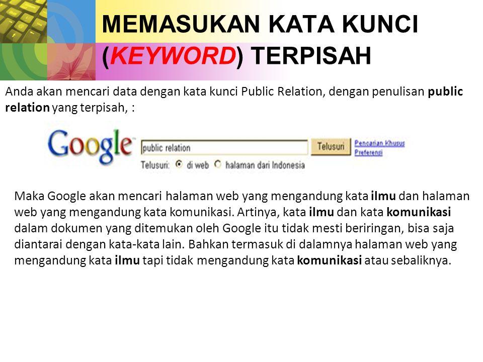 MEMASUKAN KATA KUNCI (KEYWORD) TERPISAH Anda akan mencari data dengan kata kunci Public Relation, dengan penulisan public relation yang terpisah, : Maka Google akan mencari halaman web yang mengandung kata ilmu dan halaman web yang mengandung kata komunikasi.
