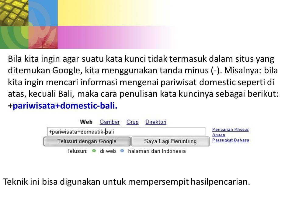 Bila kita ingin agar suatu kata kunci tidak termasuk dalam situs yang ditemukan Google, kita menggunakan tanda minus (-).