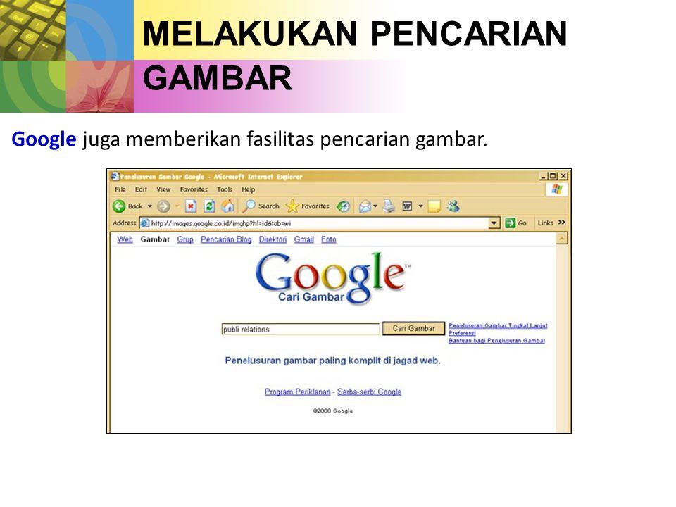 MELAKUKAN PENCARIAN GAMBAR Google juga memberikan fasilitas pencarian gambar.