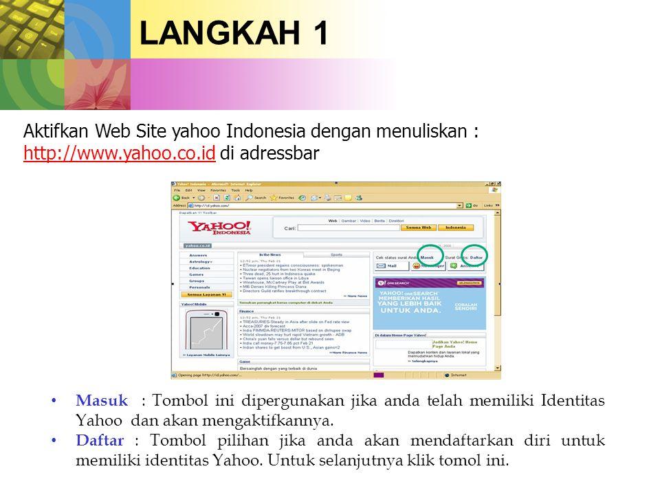 LANGKAH 1 Aktifkan Web Site yahoo Indonesia dengan menuliskan : http://www.yahoo.co.id di adressbar http://www.yahoo.co.id • Masuk : Tombol ini dipergunakan jika anda telah memiliki Identitas Yahoo dan akan mengaktifkannya.