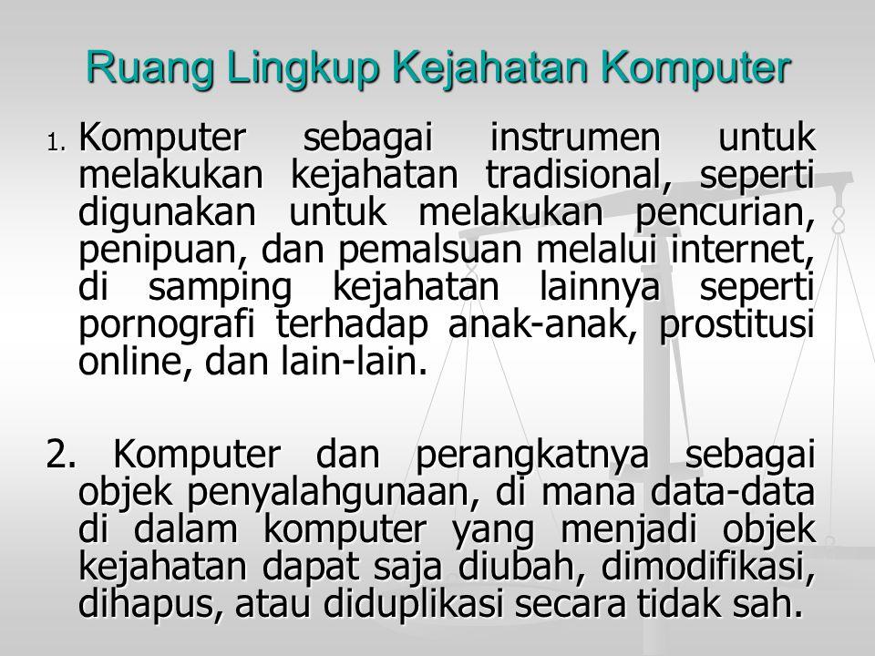 Ruang Lingkup Kejahatan Komputer 1. Komputer sebagai instrumen untuk melakukan kejahatan tradisional, seperti digunakan untuk melakukan pencurian, pen