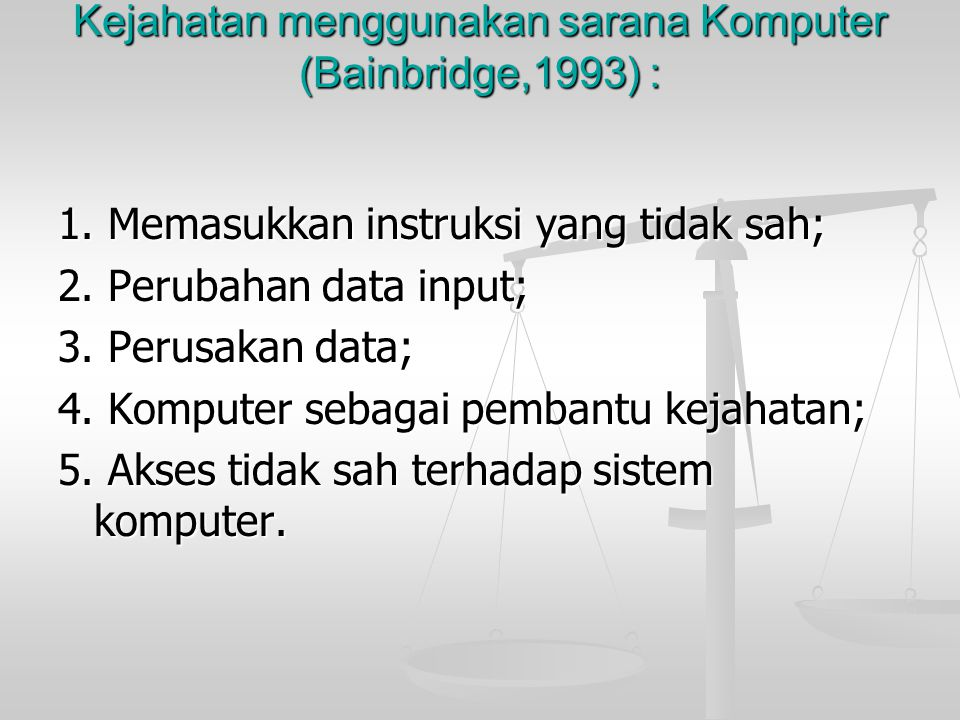 Kejahatan menggunakan sarana Komputer (Bainbridge,1993) : 1. Memasukkan instruksi yang tidak sah; 2. Perubahan data input; 3. Perusakan data; 4. Kompu