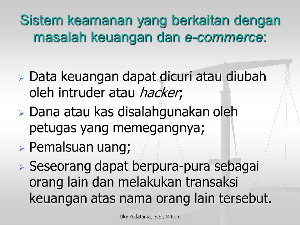 Uky Yudatama, S,Si, M.Kom Sistem keamanan yang berkaitan dengan masalah keuangan dan e-commerce:  Data keuangan dapat dicuri atau diubah oleh intrude
